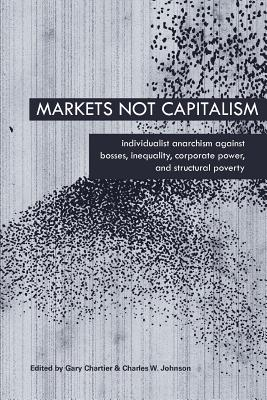 Markets Not Capitalism By Chartier, Gary (EDT)/ Johnson, Charles W. (EDT)